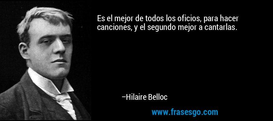 Es el mejor de todos los oficios, para hacer canciones, y el segundo mejor a cantarlas. – Hilaire Belloc