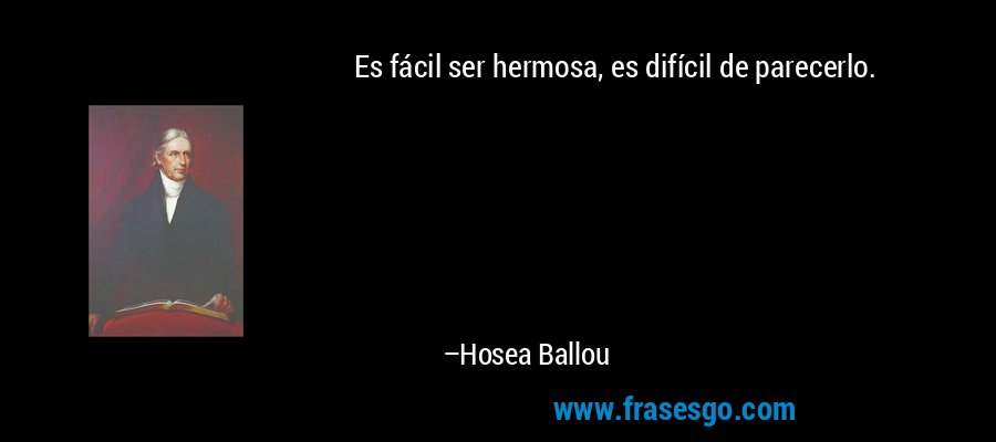 Es fácil ser hermosa, es difícil de parecerlo. – Hosea Ballou