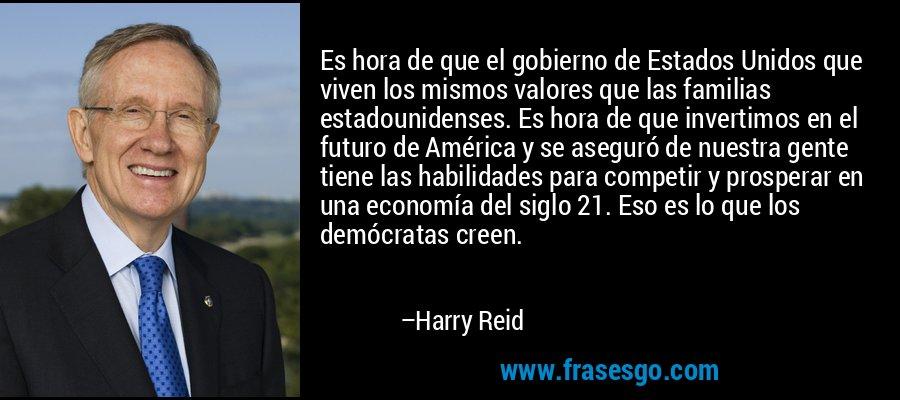 Es hora de que el gobierno de Estados Unidos que viven los mismos valores que las familias estadounidenses. Es hora de que invertimos en el futuro de América y se aseguró de nuestra gente tiene las habilidades para competir y prosperar en una economía del siglo 21. Eso es lo que los demócratas creen. – Harry Reid
