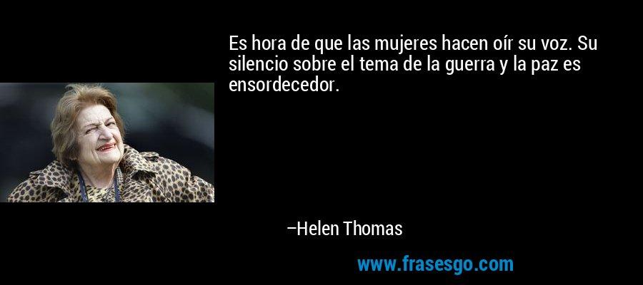 Es hora de que las mujeres hacen oír su voz. Su silencio sobre el tema de la guerra y la paz es ensordecedor. – Helen Thomas