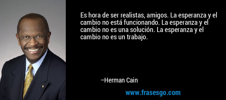 Es hora de ser realistas, amigos. La esperanza y el cambio no está funcionando. La esperanza y el cambio no es una solución. La esperanza y el cambio no es un trabajo. – Herman Cain