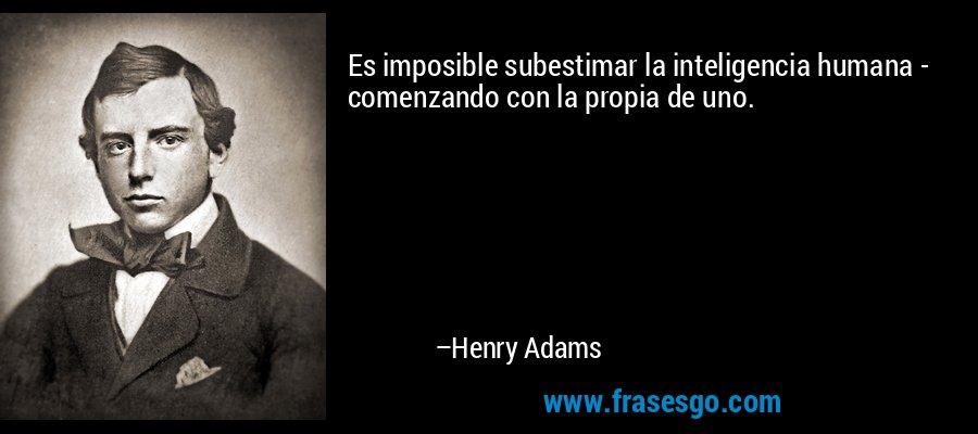 Es imposible subestimar la inteligencia humana - comenzando con la propia de uno. – Henry Adams