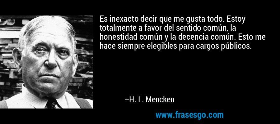 Es inexacto decir que me gusta todo. Estoy totalmente a favor del sentido común, la honestidad común y la decencia común. Esto me hace siempre elegibles para cargos públicos. – H. L. Mencken