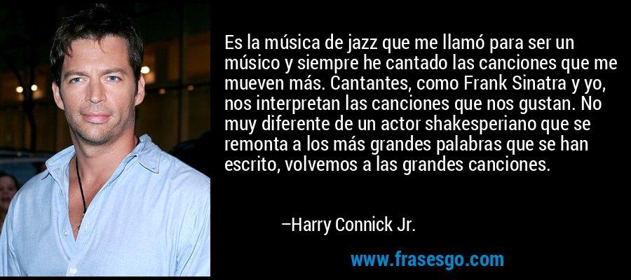 Es la música de jazz que me llamó para ser un músico y siempre he cantado las canciones que me mueven más. Cantantes, como Frank Sinatra y yo, nos interpretan las canciones que nos gustan. No muy diferente de un actor shakesperiano que se remonta a los más grandes palabras que se han escrito, volvemos a las grandes canciones. – Harry Connick Jr.