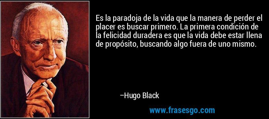 Es la paradoja de la vida que la manera de perder el placer es buscar primero. La primera condición de la felicidad duradera es que la vida debe estar llena de propósito, buscando algo fuera de uno mismo. – Hugo Black
