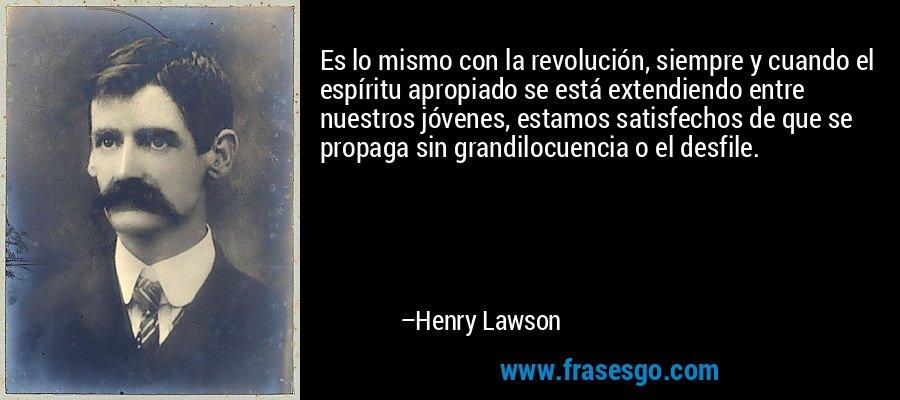 Es lo mismo con la revolución, siempre y cuando el espíritu apropiado se está extendiendo entre nuestros jóvenes, estamos satisfechos de que se propaga sin grandilocuencia o el desfile. – Henry Lawson