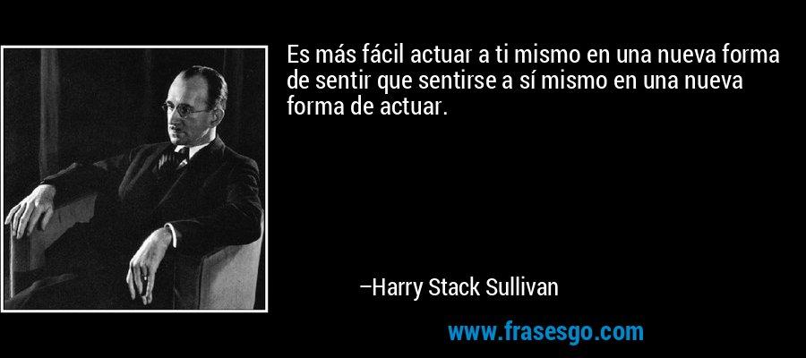 Es más fácil actuar a ti mismo en una nueva forma de sentir que sentirse a sí mismo en una nueva forma de actuar. – Harry Stack Sullivan