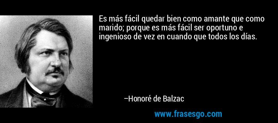 Es más fácil quedar bien como amante que como marido; porque es más fácil ser oportuno e ingenioso de vez en cuando que todos los días. – Honoré de Balzac