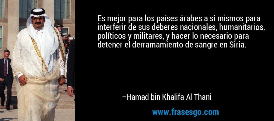 Es mejor para los países árabes a sí mismos para interferir de sus deberes nacionales, humanitarios, políticos y militares, y hacer lo necesario para detener el derramamiento de sangre en Siria. – Hamad bin Khalifa Al Thani