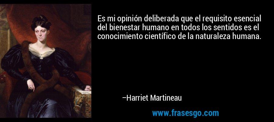 Es mi opinión deliberada que el requisito esencial del bienestar humano en todos los sentidos es el conocimiento científico de la naturaleza humana. – Harriet Martineau