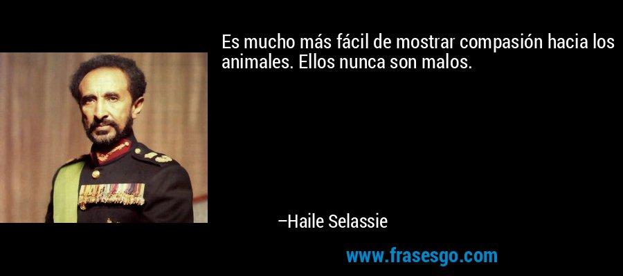 Es mucho más fácil de mostrar compasión hacia los animales. Ellos nunca son malos. – Haile Selassie