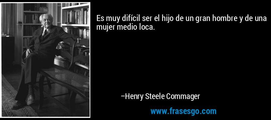 Es muy difícil ser el hijo de un gran hombre y de una mujer medio loca. – Henry Steele Commager