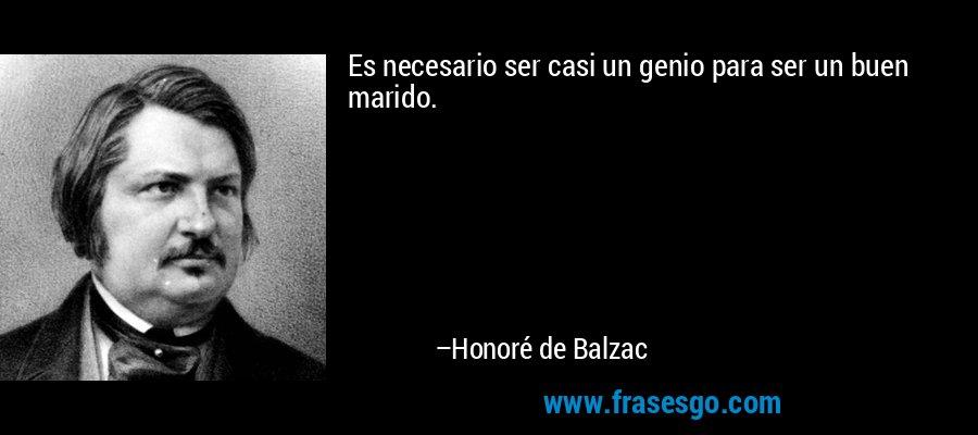 Es necesario ser casi un genio para ser un buen marido. – Honoré de Balzac