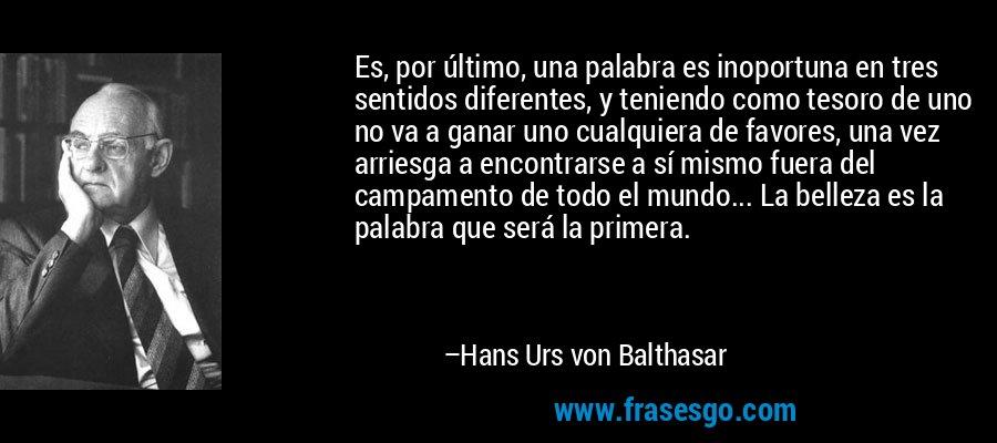 Es, por último, una palabra es inoportuna en tres sentidos diferentes, y teniendo como tesoro de uno no va a ganar uno cualquiera de favores, una vez arriesga a encontrarse a sí mismo fuera del campamento de todo el mundo... La belleza es la palabra que será la primera. – Hans Urs von Balthasar