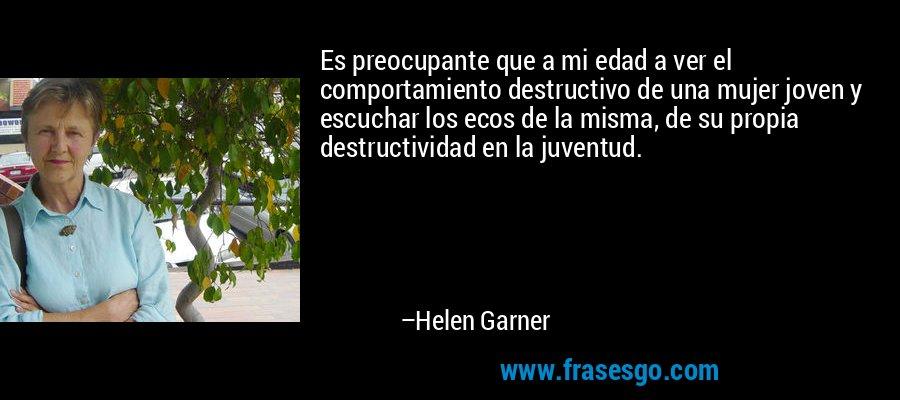 Es preocupante que a mi edad a ver el comportamiento destructivo de una mujer joven y escuchar los ecos de la misma, de su propia destructividad en la juventud. – Helen Garner