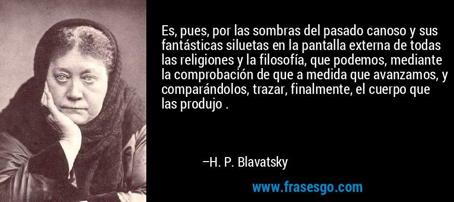 Es, pues, por las sombras del pasado canoso y sus fantásticas siluetas en la pantalla externa de todas las religiones y la filosofía, que podemos, mediante la comprobación de que a medida que avanzamos, y comparándolos, trazar, finalmente, el cuerpo que las produjo . – H. P. Blavatsky
