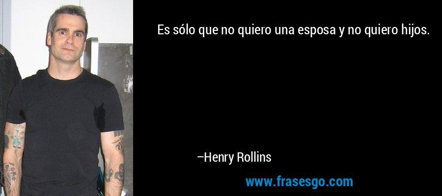Es sólo que no quiero una esposa y no quiero hijos. – Henry Rollins