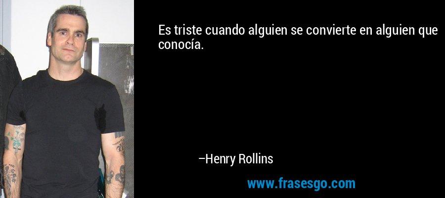 Es triste cuando alguien se convierte en alguien que conocía. – Henry Rollins