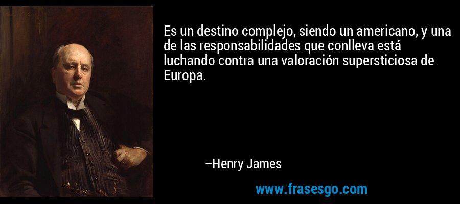 Es un destino complejo, siendo un americano, y una de las responsabilidades que conlleva está luchando contra una valoración supersticiosa de Europa. – Henry James