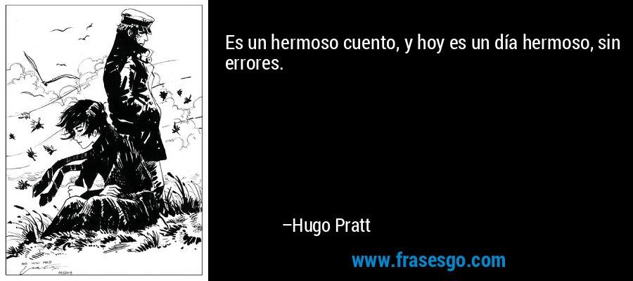 Es un hermoso cuento, y hoy es un día hermoso, sin errores. – Hugo Pratt