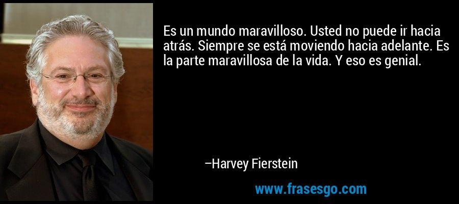 Es un mundo maravilloso. Usted no puede ir hacia atrás. Siempre se está moviendo hacia adelante. Es la parte maravillosa de la vida. Y eso es genial. – Harvey Fierstein