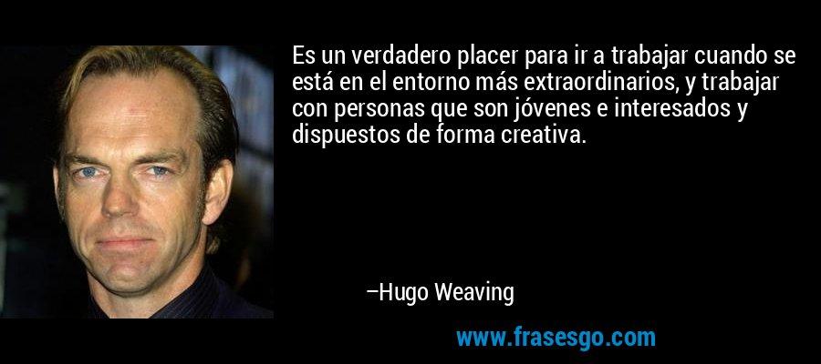 Es un verdadero placer para ir a trabajar cuando se está en el entorno más extraordinarios, y trabajar con personas que son jóvenes e interesados y dispuestos de forma creativa. – Hugo Weaving