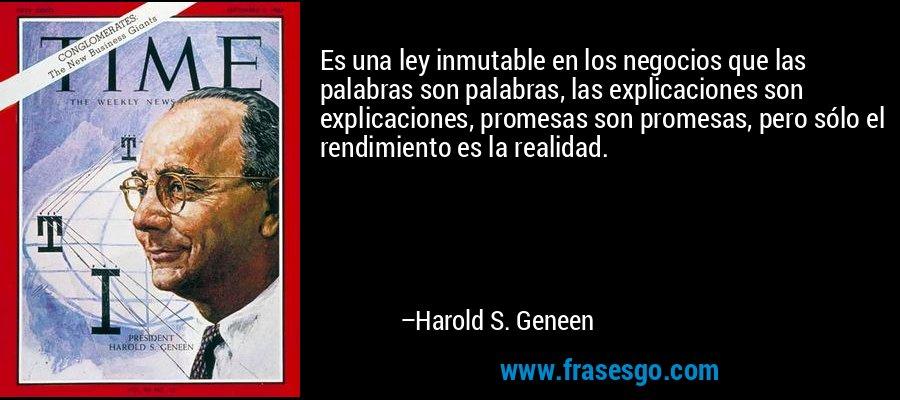 Es una ley inmutable en los negocios que las palabras son palabras, las explicaciones son explicaciones, promesas son promesas, pero sólo el rendimiento es la realidad. – Harold S. Geneen