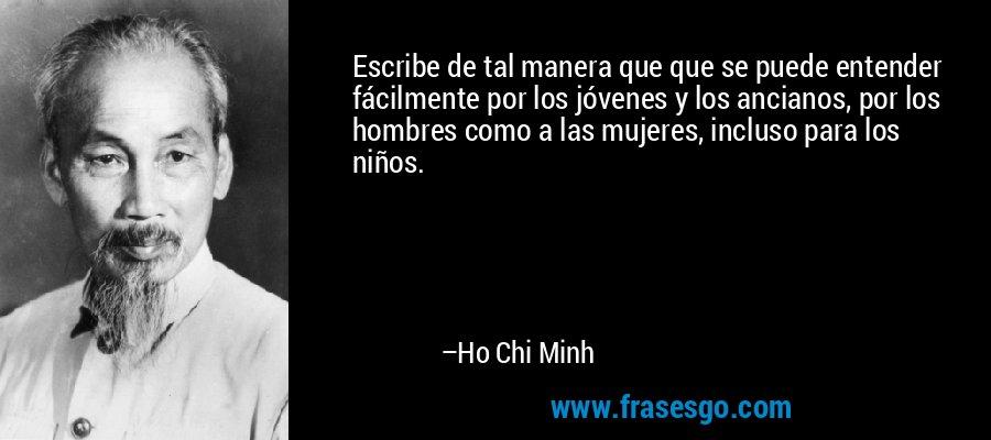 Escribe de tal manera que que se puede entender fácilmente por los jóvenes y los ancianos, por los hombres como a las mujeres, incluso para los niños. – Ho Chi Minh