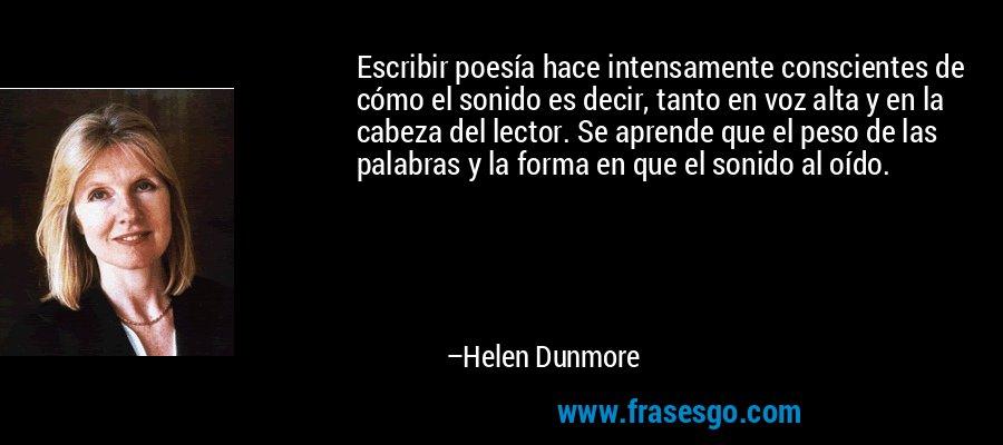 Escribir poesía hace intensamente conscientes de cómo el sonido es decir, tanto en voz alta y en la cabeza del lector. Se aprende que el peso de las palabras y la forma en que el sonido al oído. – Helen Dunmore