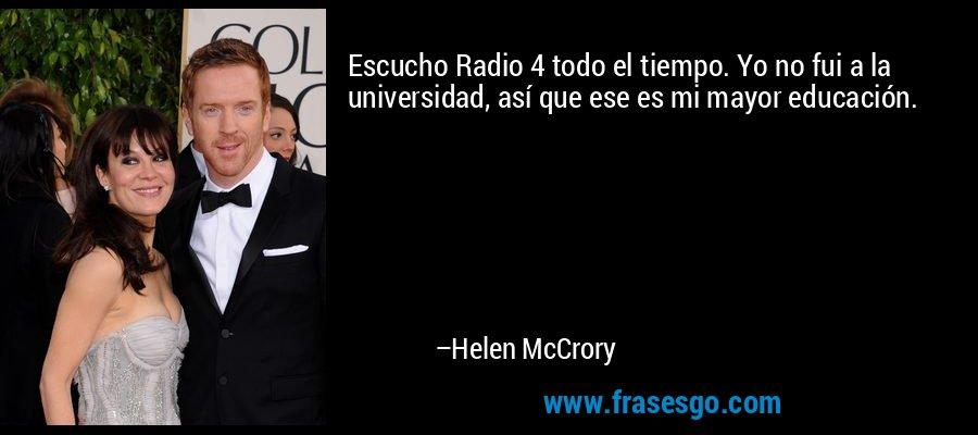 Escucho Radio 4 todo el tiempo. Yo no fui a la universidad, así que ese es mi mayor educación. – Helen McCrory