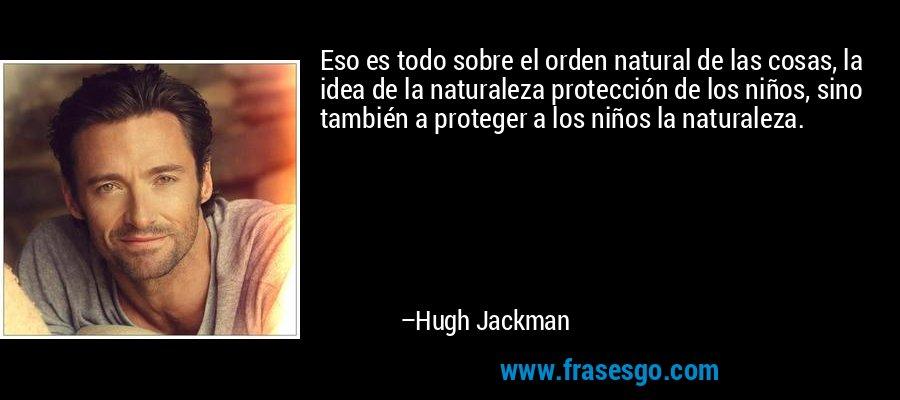 Eso es todo sobre el orden natural de las cosas, la idea de la naturaleza protección de los niños, sino también a proteger a los niños la naturaleza. – Hugh Jackman