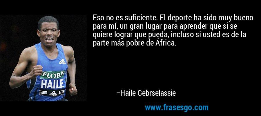 Eso no es suficiente. El deporte ha sido muy bueno para mí, un gran lugar para aprender que si se quiere lograr que pueda, incluso si usted es de la parte más pobre de África. – Haile Gebrselassie