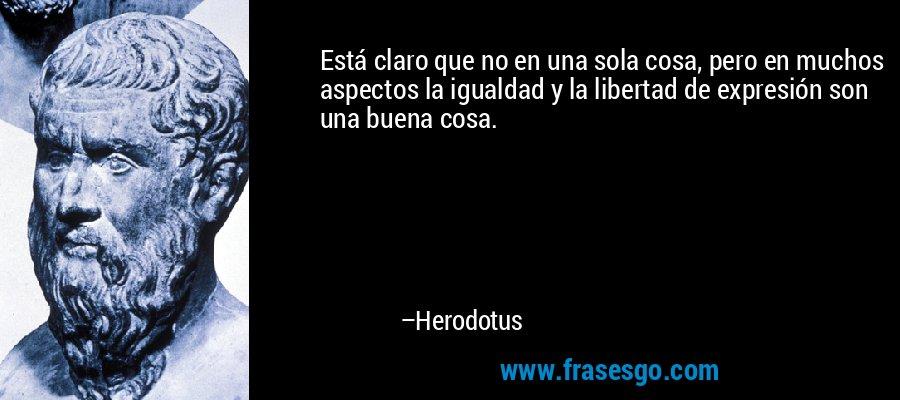 Está claro que no en una sola cosa, pero en muchos aspectos la igualdad y la libertad de expresión son una buena cosa. – Herodotus