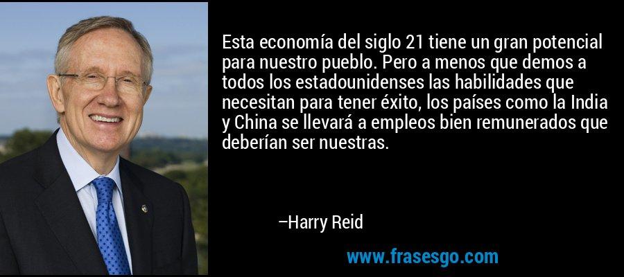 Esta economía del siglo 21 tiene un gran potencial para nuestro pueblo. Pero a menos que demos a todos los estadounidenses las habilidades que necesitan para tener éxito, los países como la India y China se llevará a empleos bien remunerados que deberían ser nuestras. – Harry Reid