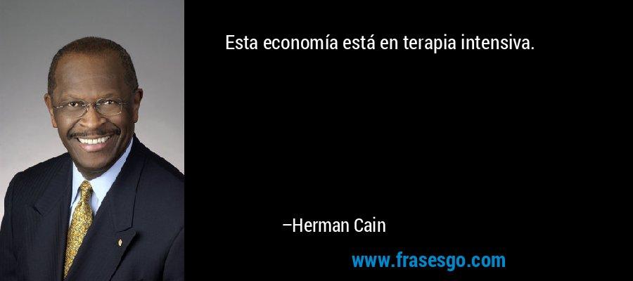 Esta economía está en terapia intensiva. – Herman Cain