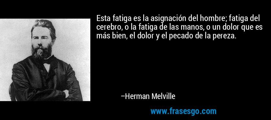 Esta fatiga es la asignación del hombre; fatiga del cerebro, o la fatiga de las manos, o un dolor que es más bien, el dolor y el pecado de la pereza. – Herman Melville