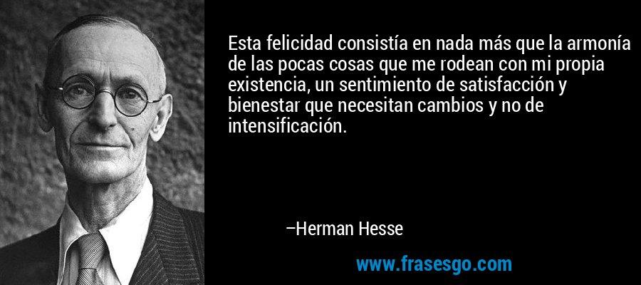 Esta felicidad consistía en nada más que la armonía de las pocas cosas que me rodean con mi propia existencia, un sentimiento de satisfacción y bienestar que necesitan cambios y no de intensificación. – Herman Hesse