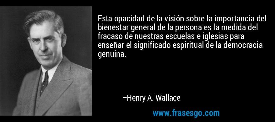 Esta opacidad de la visión sobre la importancia del bienestar general de la persona es la medida del fracaso de nuestras escuelas e iglesias para enseñar el significado espiritual de la democracia genuina. – Henry A. Wallace