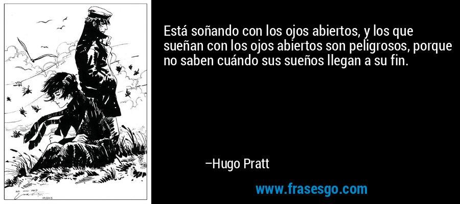 Está soñando con los ojos abiertos, y los que sueñan con los ojos abiertos son peligrosos, porque no saben cuándo sus sueños llegan a su fin. – Hugo Pratt
