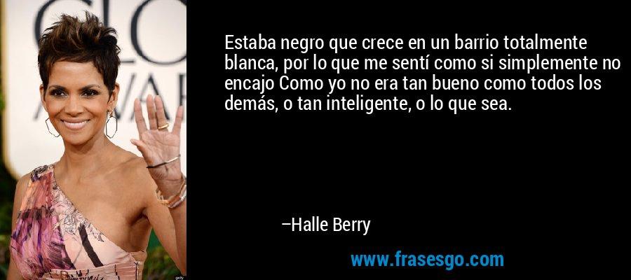 Estaba negro que crece en un barrio totalmente blanca, por lo que me sentí como si simplemente no encajo Como yo no era tan bueno como todos los demás, o tan inteligente, o lo que sea. – Halle Berry
