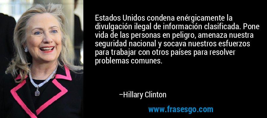 Estados Unidos condena enérgicamente la divulgación ilegal de información clasificada. Pone vida de las personas en peligro, amenaza nuestra seguridad nacional y socava nuestros esfuerzos para trabajar con otros países para resolver problemas comunes. – Hillary Clinton