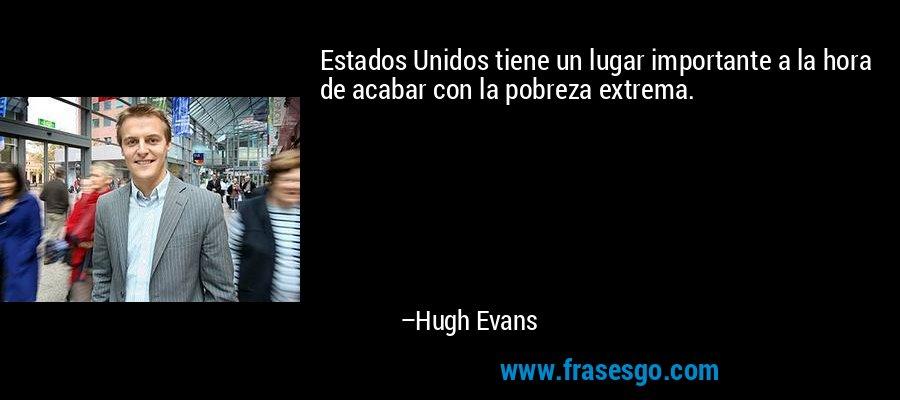 Estados Unidos tiene un lugar importante a la hora de acabar con la pobreza extrema. – Hugh Evans
