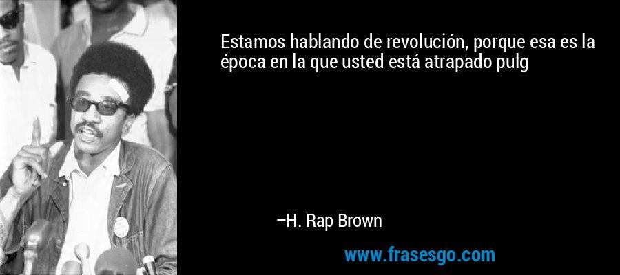 Estamos hablando de revolución, porque esa es la época en la que usted está atrapado pulg – H. Rap Brown