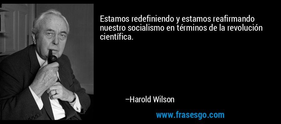 Estamos redefiniendo y estamos reafirmando nuestro socialismo en términos de la revolución científica. – Harold Wilson
