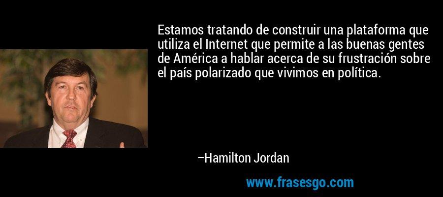 Estamos tratando de construir una plataforma que utiliza el Internet que permite a las buenas gentes de América a hablar acerca de su frustración sobre el país polarizado que vivimos en política. – Hamilton Jordan