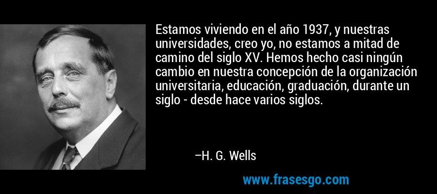 Estamos viviendo en el año 1937, y nuestras universidades, creo yo, no estamos a mitad de camino del siglo XV. Hemos hecho casi ningún cambio en nuestra concepción de la organización universitaria, educación, graduación, durante un siglo - desde hace varios siglos. – H. G. Wells