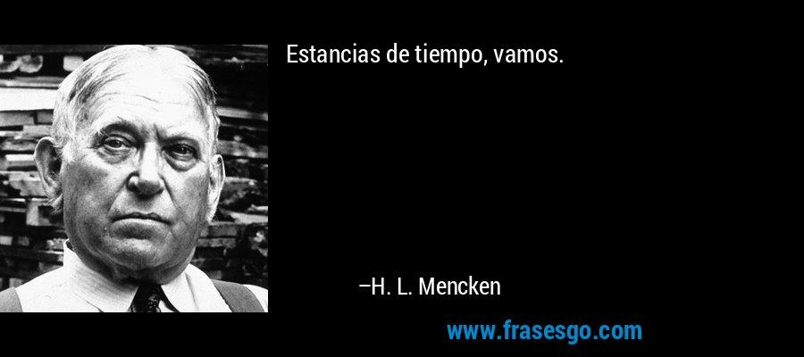 Estancias de tiempo, vamos. – H. L. Mencken