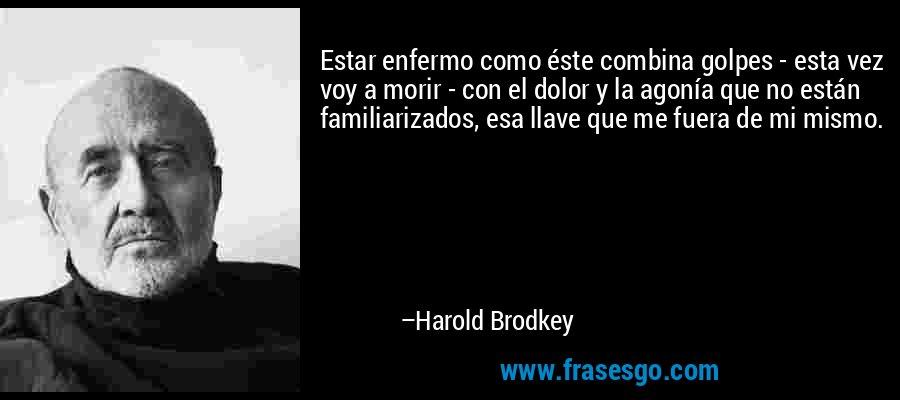 Estar enfermo como éste combina golpes - esta vez voy a morir - con el dolor y la agonía que no están familiarizados, esa llave que me fuera de mi mismo. – Harold Brodkey