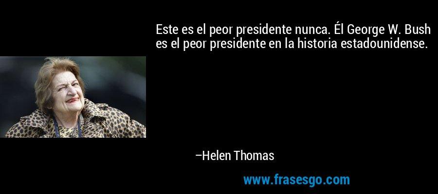 Este es el peor presidente nunca. Él George W. Bush es el peor presidente en la historia estadounidense. – Helen Thomas