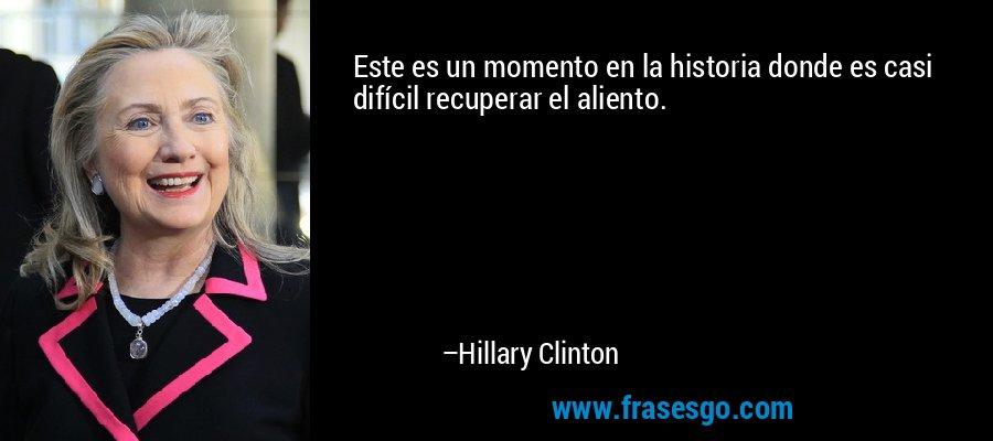 Este es un momento en la historia donde es casi difícil recuperar el aliento. – Hillary Clinton